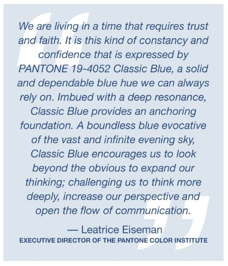 We are living in a time that requires trust and faith. It is this kind of constancy and confidence that is expressed by PANTONE 19-4052 Classic Blue, a solid and dependable blue hue we can always rely on. Imbued with a deep resonance, Classic Blue provides an anchoring foundation. A boundless blue evocative of the vast and infinite evening sky, Classic Blue encourages us to look beyond the obvious to expand our thinking; challenging us to think more deeply, increase our perspective and open the flow of communication.